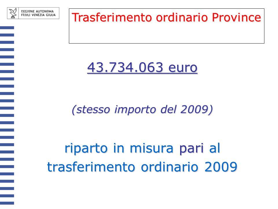43.734.063 euro (stesso importo del 2009) riparto in misura pari al trasferimento ordinario 2009 Trasferimento ordinario Province