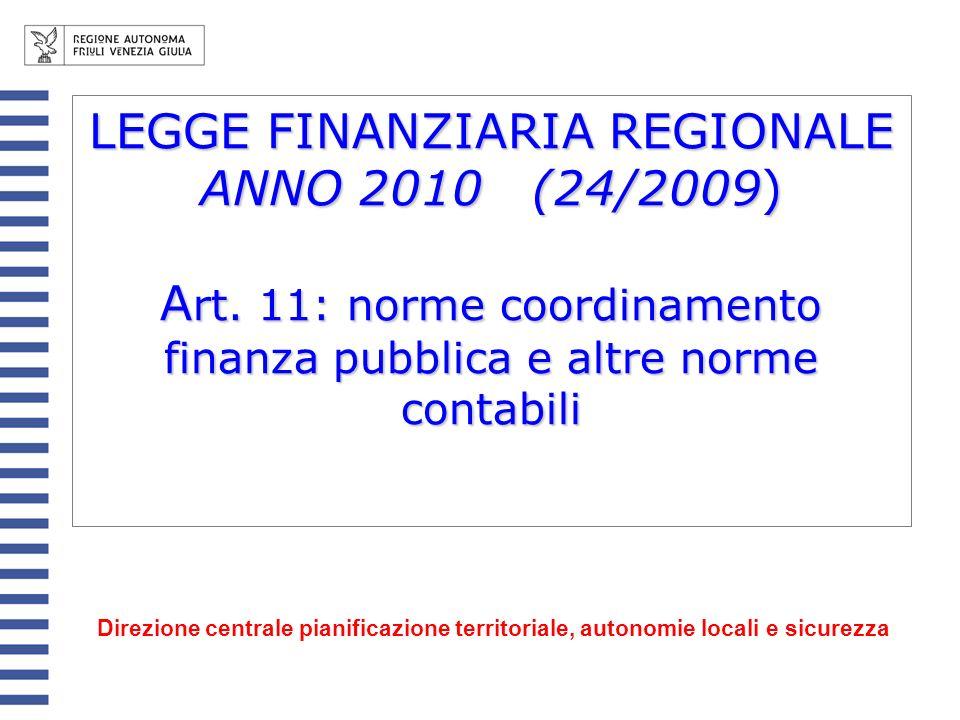 LEGGE FINANZIARIA REGIONALE ANNO 2010 (24/2009) A rt. 11: norme coordinamento finanza pubblica e altre norme contabili Direzione centrale pianificazio