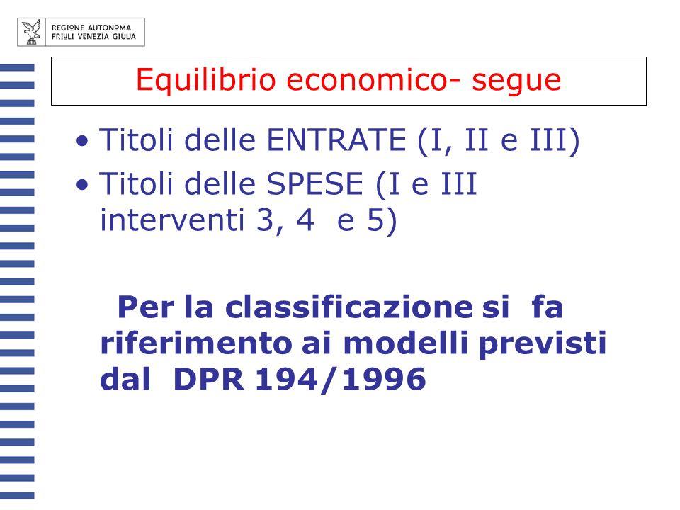 Equilibrio economico - segue Titoli delle ENTRATE (I, II e III) Titoli delle SPESE (I e III interventi 3, 4 e 5) Per la classificazione si fa riferimento ai modelli previsti dal DPR 194/1996 Equilibrio economico- segue