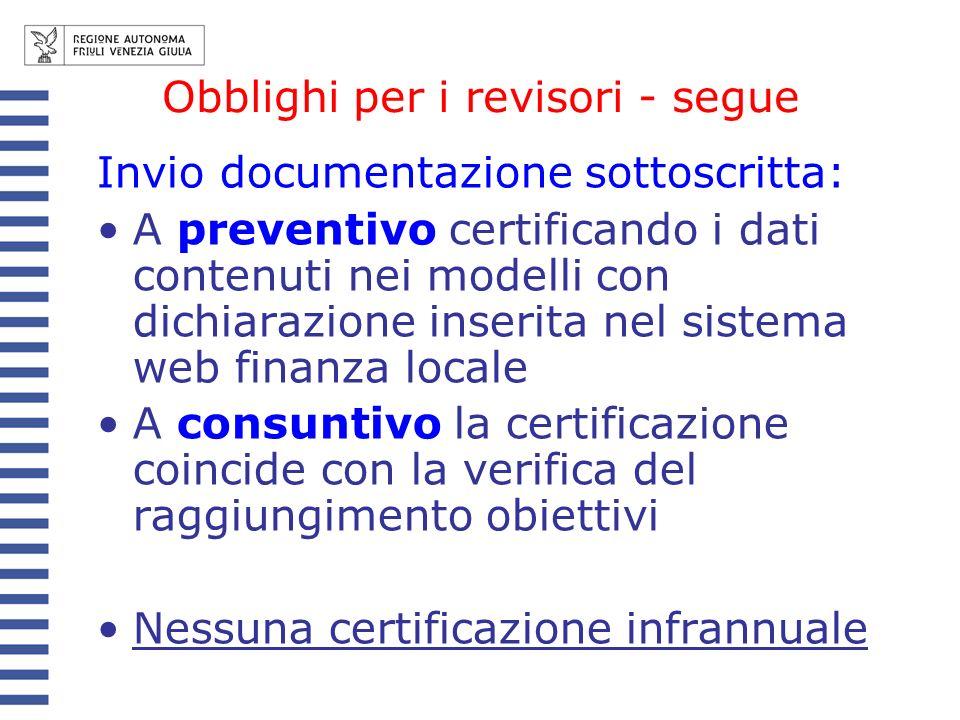 Obblighi per i revisori - segue Invio documentazione sottoscritta: A preventivo certificando i dati contenuti nei modelli con dichiarazione inserita nel sistema web finanza locale A consuntivo la certificazione coincide con la verifica del raggiungimento obiettivi Nessuna certificazione infrannuale
