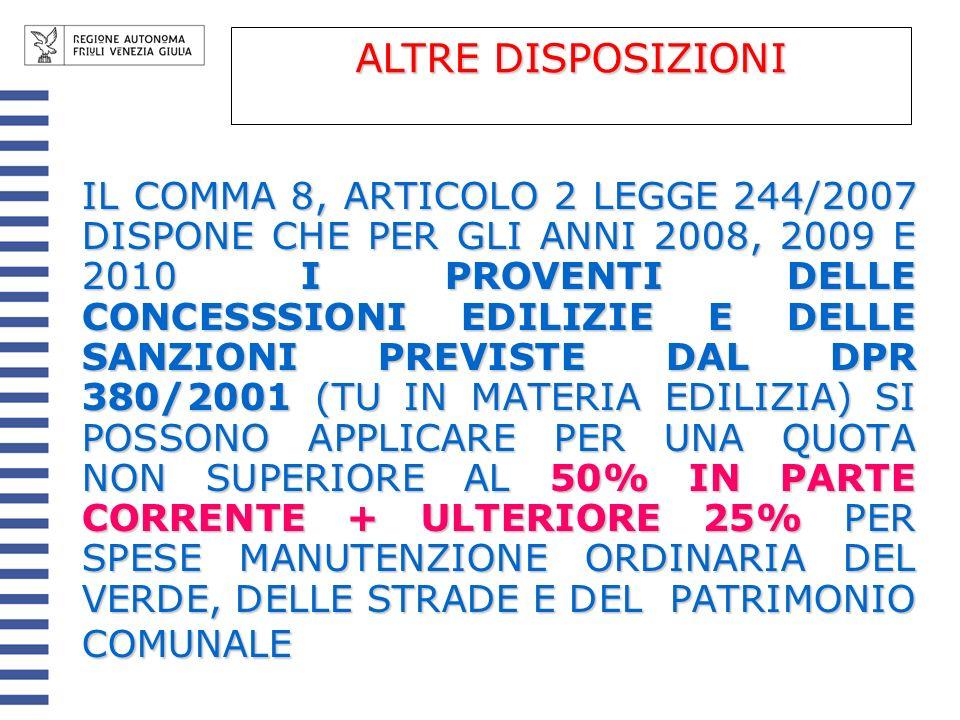 IL COMMA 8, ARTICOLO 2 LEGGE 244/2007 DISPONE CHE PER GLI ANNI 2008, 2009 E 2010 I PROVENTI DELLE CONCESSSIONI EDILIZIE E DELLE SANZIONI PREVISTE DAL DPR 380/2001 (TU IN MATERIA EDILIZIA) SI POSSONO APPLICARE PER UNA QUOTA NON SUPERIORE AL 50% IN PARTE CORRENTE + ULTERIORE 25% PER SPESE MANUTENZIONE ORDINARIA DEL VERDE, DELLE STRADE E DEL PATRIMONIO COMUNALE ALTRE DISPOSIZIONI