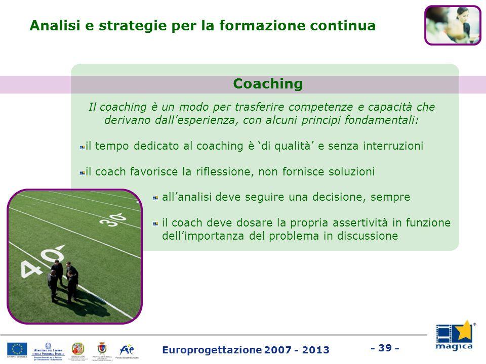 Europrogettazione 2007 - 2013 - 39 - Il coaching è un modo per trasferire competenze e capacità che derivano dallesperienza, con alcuni principi fonda