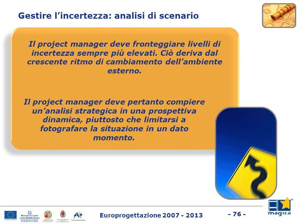 Europrogettazione 2007 - 2013 - 76 - Gestire lincertezza: analisi di scenario Il project manager deve fronteggiare livelli di incertezza sempre più el