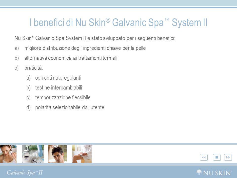 Nu Skin ® Galvanic Spa System II è stato sviluppato per i seguenti benefici: a)migliore distribuzione degli ingredienti chiave per la pelle b)alternat