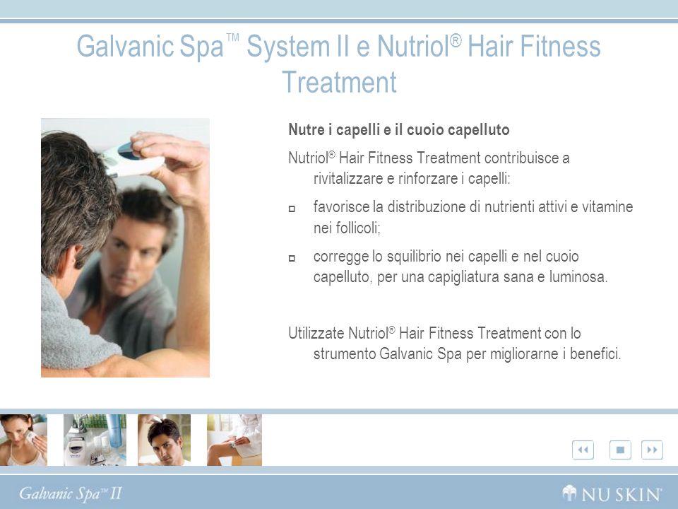 Galvanic Spa System II e Nutriol ® Hair Fitness Treatment Nutre i capelli e il cuoio capelluto Nutriol ® Hair Fitness Treatment contribuisce a rivital