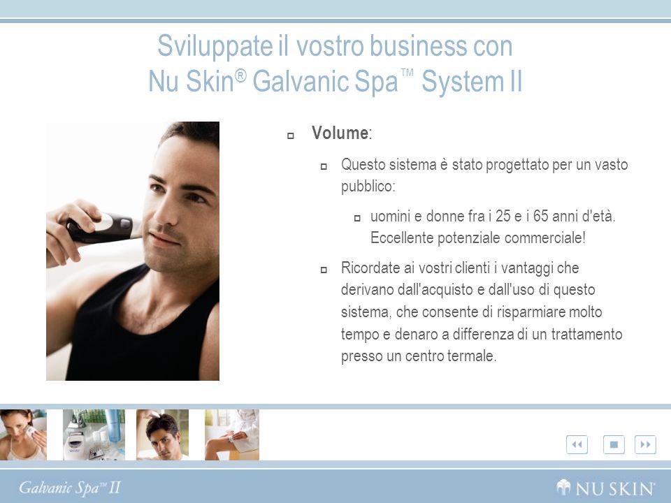 Sviluppate il vostro business con Nu Skin ® Galvanic Spa System II Volume : Questo sistema è stato progettato per un vasto pubblico: uomini e donne fr