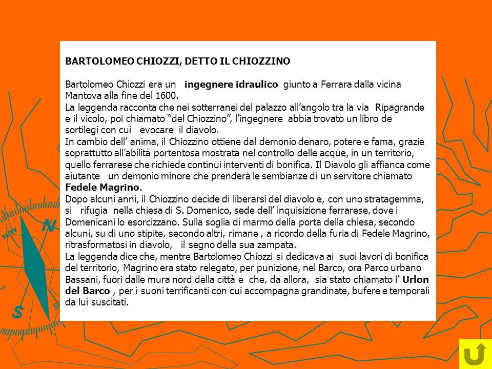 BARTOLOMEO CHIOZZI, DETTO IL CHIOZZINO Bartolomeo Chiozzi era un ingegnere idraulico giunto a Ferrara dalla vicina Mantova alla fine del 1600. La legg