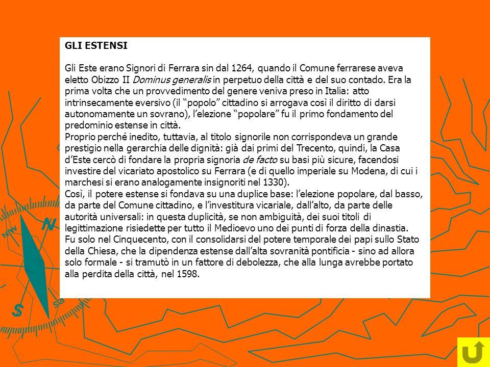 GLI ESTENSI Gli Este erano Signori di Ferrara sin dal 1264, quando il Comune ferrarese aveva eletto Obizzo II Dominus generalis in perpetuo della citt