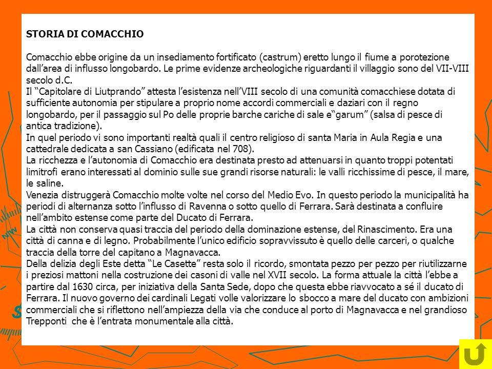STORIA DI COMACCHIO Comacchio ebbe origine da un insediamento fortificato (castrum) eretto lungo il fiume a porotezione dallarea di influsso longobard
