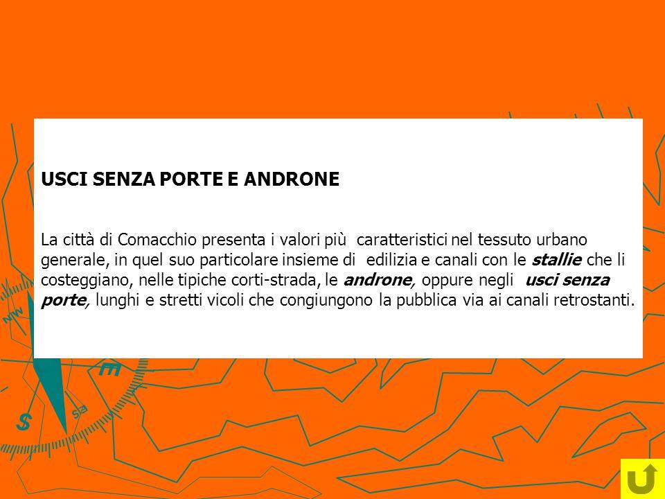 USCI SENZA PORTE E ANDRONE La città di Comacchio presenta i valori più caratteristici nel tessuto urbano generale, in quel suo particolare insieme di