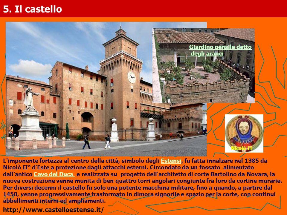 5. Il castello L'imponente fortezza al centro della città, simbolo degli Estensi, fu fatta innalzare nel 1385 daEstensi Nicolò II° d'Este a protezione