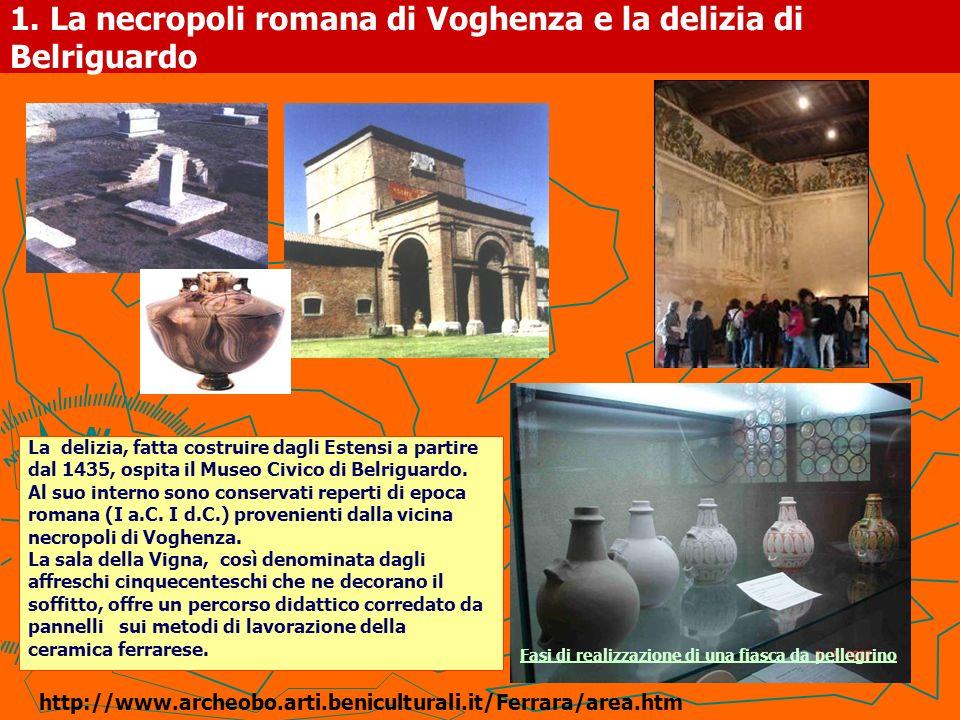 1. La necropoli romana di Voghenza e la delizia di Belriguardo La delizia, fatta costruire dagli Estensi a partire dal 1435, ospita il Museo Civico di