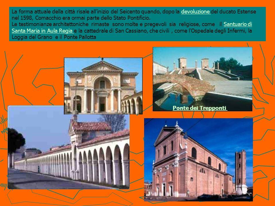 La forma attuale della città risale allinizio del Seicento quando, dopo la devoluzione del ducato Estense nel 1598, Comacchio era ormai parte dello St