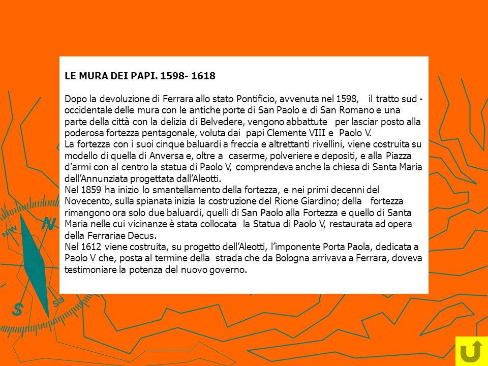 LE MURA DEI PAPI. 1598- 1618 Dopo la devoluzione di Ferrara allo stato Pontificio, avvenuta nel 1598, il tratto sud - occidentale delle mura con le an
