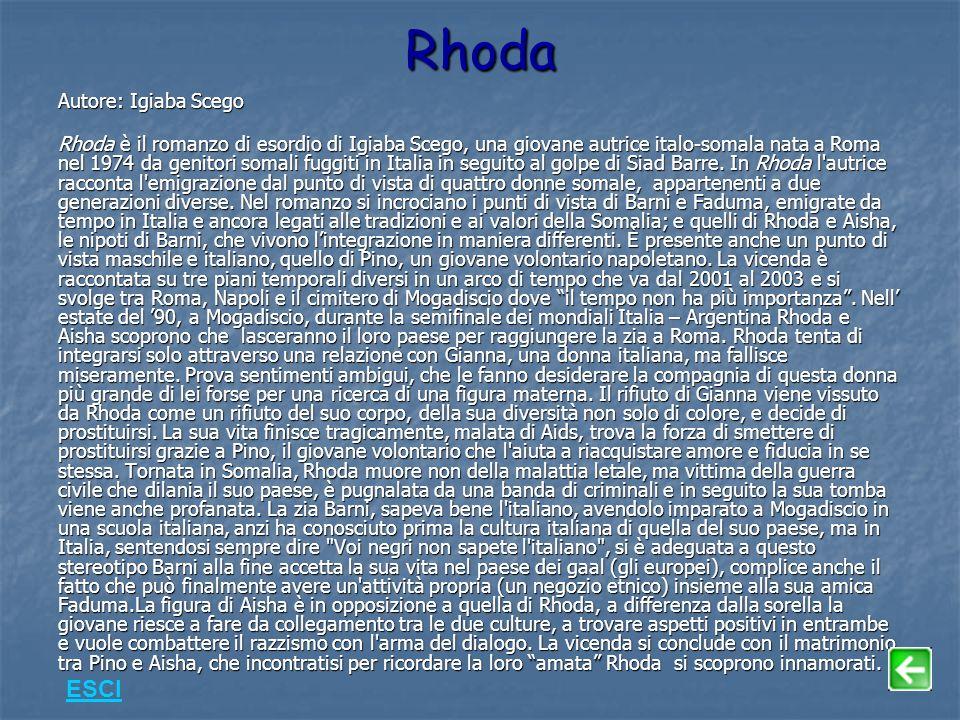 Rhoda Autore: Igiaba Scego Rhoda è il romanzo di esordio di Igiaba Scego, una giovane autrice italo-somala nata a Roma nel 1974 da genitori somali fuggiti in Italia in seguito al golpe di Siad Barre.