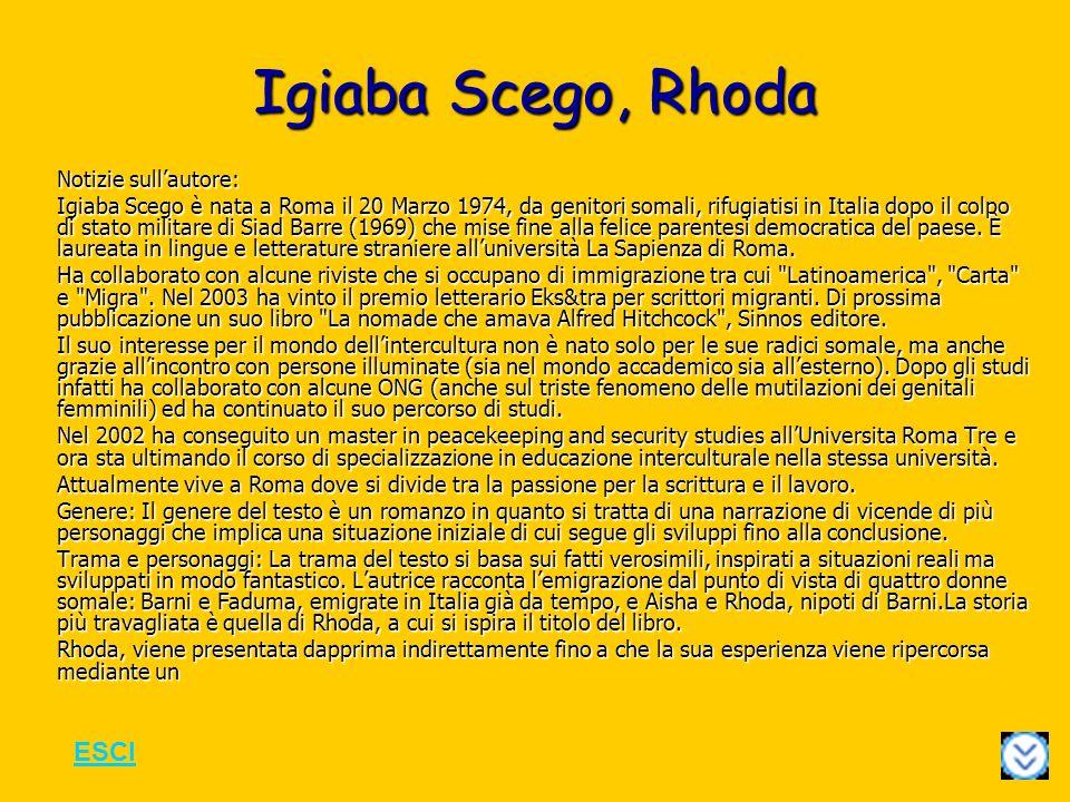Igiaba Scego, Rhoda Notizie sullautore: Igiaba Scego è nata a Roma il 20 Marzo 1974, da genitori somali, rifugiatisi in Italia dopo il colpo di stato militare di Siad Barre (1969) che mise fine alla felice parentesi democratica del paese.