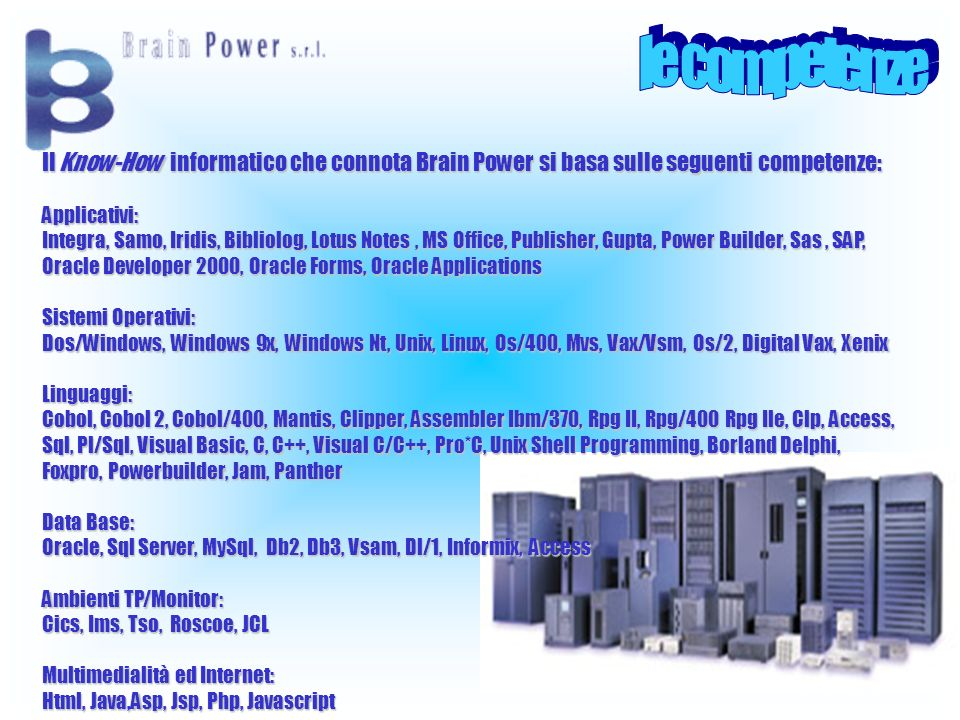 Il Know-How informatico che connota Brain Power si basa sulle seguenti competenze: Applicativi: Integra, Samo, Iridis, Bibliolog, Lotus Notes, MS Office, Publisher, Gupta, Power Builder, Sas, SAP, Oracle Developer 2000, Oracle Forms, Oracle Applications Sistemi Operativi: Dos/Windows, Windows 9x, Windows Nt, Unix, Linux, Os/400, Mvs, Vax/Vsm, Os/2, Digital Vax, Xenix Linguaggi: Cobol, Cobol 2, Cobol/400, Mantis, Clipper, Assembler Ibm/370, Rpg II, Rpg/400 Rpg Ile, Clp, Access, Sql, Pl/Sql, Visual Basic, C, C++, Visual C/C++, Pro*C, Unix Shell Programming, Borland Delphi, Foxpro, Powerbuilder, Jam, Panther Data Base: Oracle, Sql Server, MySql, Db2, Db3, Vsam, Dl/1, Informix, Access Ambienti TP/Monitor: Cics, Ims, Tso, Roscoe, JCL Multimedialità ed Internet: Html, Java,Asp, Jsp, Php, Javascript