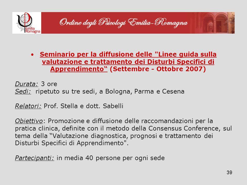 39 Seminario per la diffusione delle Linee guida sulla valutazione e trattamento dei Disturbi Specifici di Apprendimento (Settembre - Ottobre 2007) Durata: 3 ore Sedi: ripetuto su tre sedi, a Bologna, Parma e Cesena Relatori: Prof.