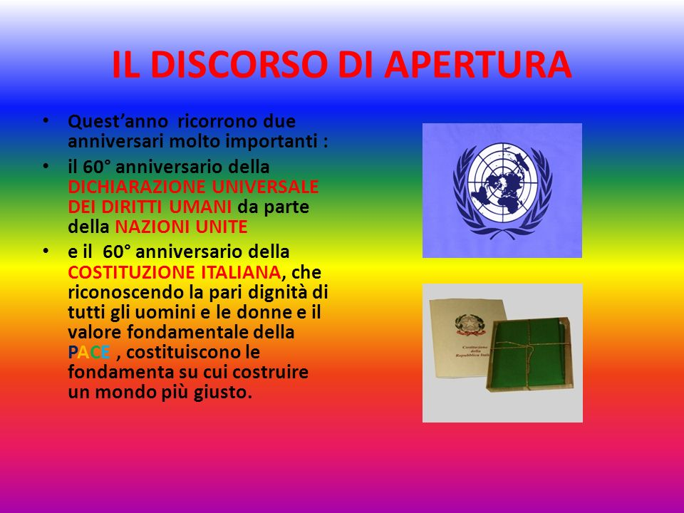 IL DISCORSO DI APERTURA Questanno ricorrono due anniversari molto importanti : il 60° anniversario della DICHIARAZIONE UNIVERSALE DEI DIRITTI UMANI da parte della NAZIONI UNITE e il 60° anniversario della COSTITUZIONE ITALIANA, che riconoscendo la pari dignità di tutti gli uomini e le donne e il valore fondamentale della PACE, costituiscono le fondamenta su cui costruire un mondo più giusto.
