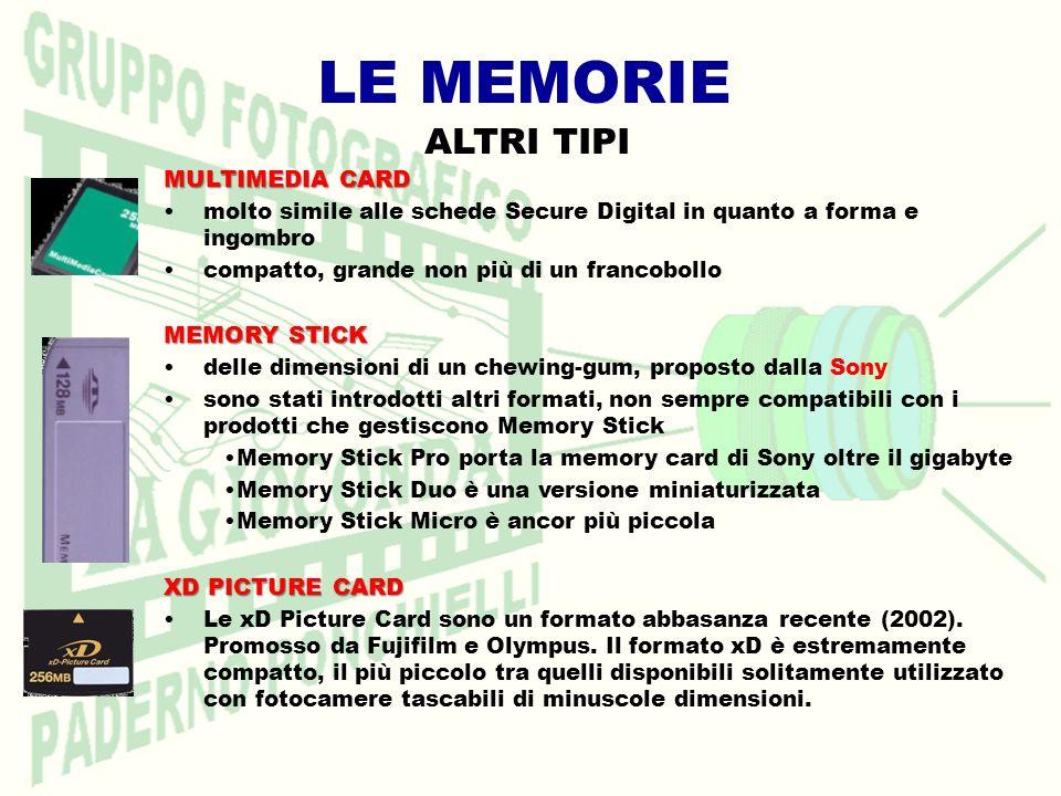 LE MEMORIE MULTIMEDIA CARD molto simile alle schede Secure Digital in quanto a forma e ingombro compatto, grande non più di un francobollo MEMORY STICK delle dimensioni di un chewing-gum, proposto dalla Sony sono stati introdotti altri formati, non sempre compatibili con i prodotti che gestiscono Memory Stick Memory Stick Pro porta la memory card di Sony oltre il gigabyte Memory Stick Duo è una versione miniaturizzata Memory Stick Micro è ancor più piccola XD PICTURE CARD Le xD Picture Card sono un formato abbasanza recente (2002).