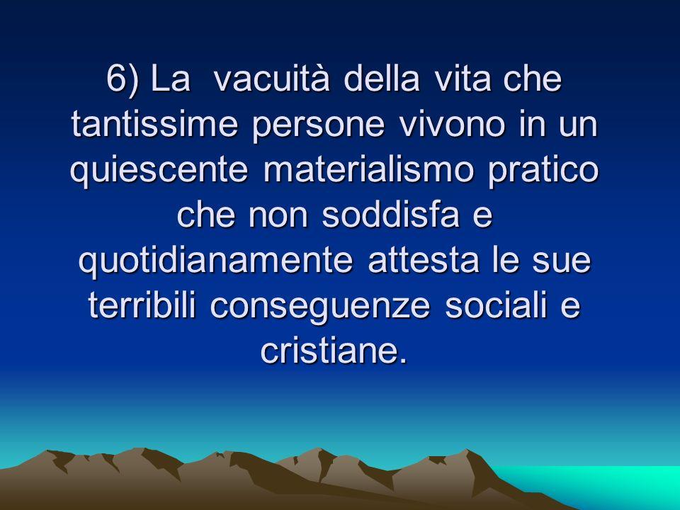 6) La vacuità della vita che tantissime persone vivono in un quiescente materialismo pratico che non soddisfa e quotidianamente attesta le sue terribili conseguenze sociali e cristiane.