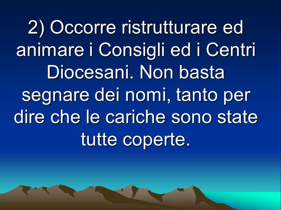 2) Occorre ristrutturare ed animare i Consigli ed i Centri Diocesani. Non basta segnare dei nomi, tanto per dire che le cariche sono state tutte coper