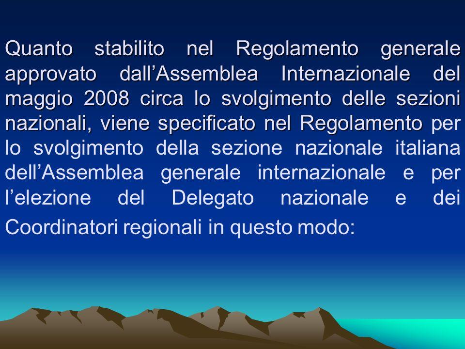 Quanto stabilito nel Regolamento generale approvato dallAssemblea Internazionale del maggio 2008 circa lo svolgimento delle sezioni nazionali, viene specificato nel Regolamento Quanto stabilito nel Regolamento generale approvato dallAssemblea Internazionale del maggio 2008 circa lo svolgimento delle sezioni nazionali, viene specificato nel Regolamento per lo svolgimento della sezione nazionale italiana dellAssemblea generale internazionale e per lelezione del Delegato nazionale e dei Coordinatori regionali in questo modo: