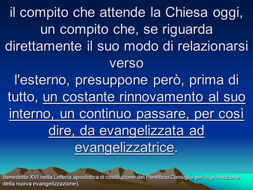 il compito che attende la Chiesa oggi, un compito che, se riguarda direttamente il suo modo di relazionarsi verso l esterno, presuppone però, prima di tutto, un costante rinnovamento al suo interno, un continuo passare, per così dire, da evangelizzata ad evangelizzatrice.