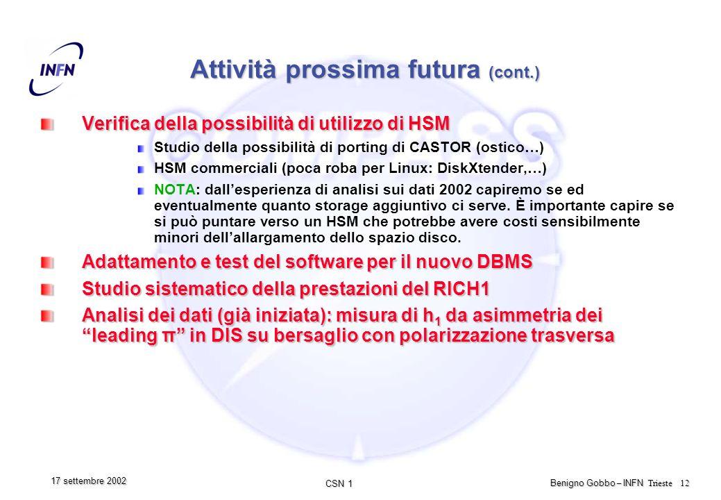 CSN 1 Benigno Gobbo – INFN Trieste 12 17 settembre 2002 Attività prossima futura (cont.) Verifica della possibilità di utilizzo di HSM Studio della possibilità di porting di CASTOR (ostico…) HSM commerciali (poca roba per Linux: DiskXtender,…) NOTA: dallesperienza di analisi sui dati 2002 capiremo se ed eventualmente quanto storage aggiuntivo ci serve.