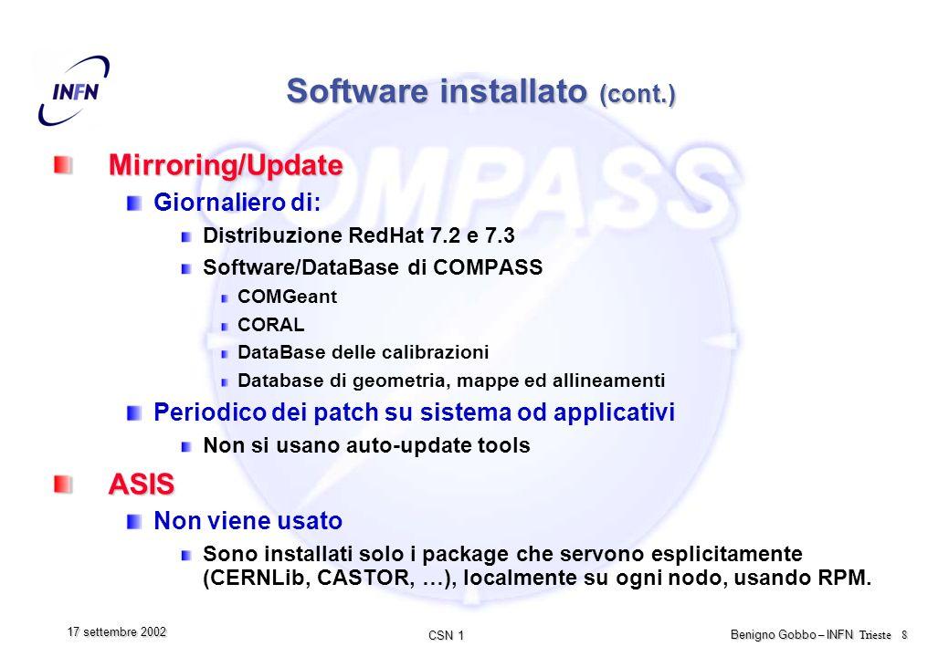 CSN 1 Benigno Gobbo – INFN Trieste 8 17 settembre 2002 Software installato (cont.) Mirroring/Update Giornaliero di: Distribuzione RedHat 7.2 e 7.3 Software/DataBase di COMPASS COMGeant CORAL DataBase delle calibrazioni Database di geometria, mappe ed allineamenti Periodico dei patch su sistema od applicativi Non si usano auto-update toolsASIS Non viene usato Sono installati solo i package che servono esplicitamente (CERNLib, CASTOR, …), localmente su ogni nodo, usando RPM.