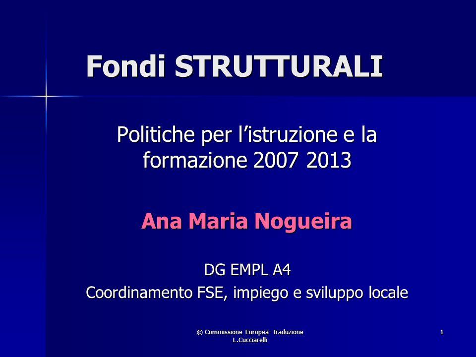 © Commissione Europea- traduzione L.Cucciarelli 1 Fondi STRUTTURALI Politiche per listruzione e la formazione 2007 2013 Ana Maria Nogueira DG EMPL A4 Coordinamento FSE, impiego e sviluppo locale