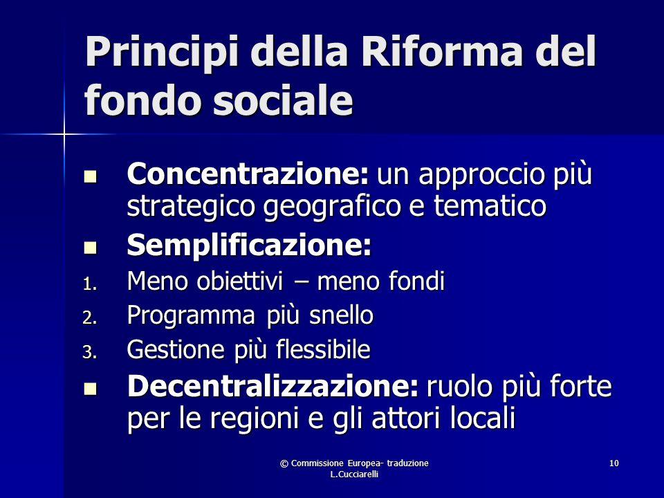 © Commissione Europea- traduzione L.Cucciarelli 10 Principi della Riforma del fondo sociale Concentrazione: un approccio più strategico geografico e tematico Concentrazione: un approccio più strategico geografico e tematico Semplificazione: Semplificazione: 1.