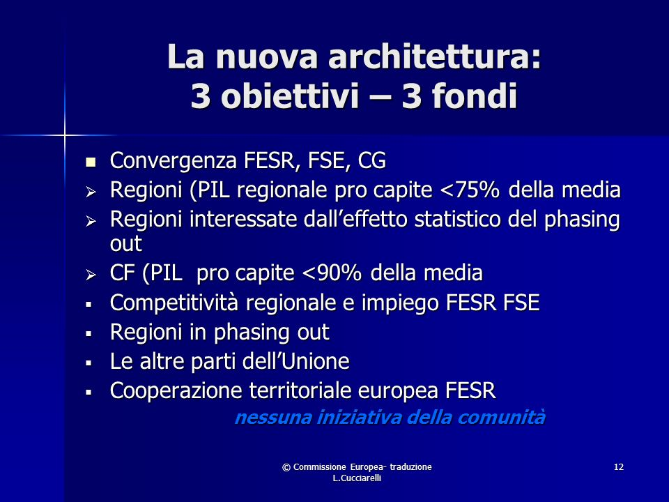 © Commissione Europea- traduzione L.Cucciarelli 12 La nuova architettura: 3 obiettivi – 3 fondi Convergenza FESR, FSE, CG Convergenza FESR, FSE, CG Regioni (PIL regionale pro capite <75% della media Regioni (PIL regionale pro capite <75% della media Regioni interessate dalleffetto statistico del phasing out Regioni interessate dalleffetto statistico del phasing out CF (PIL pro capite <90% della media CF (PIL pro capite <90% della media Competitività regionale e impiego FESR FSE Competitività regionale e impiego FESR FSE Regioni in phasing out Regioni in phasing out Le altre parti dellUnione Le altre parti dellUnione Cooperazione territoriale europea FESR Cooperazione territoriale europea FESR nessuna iniziativa della comunità nessuna iniziativa della comunità
