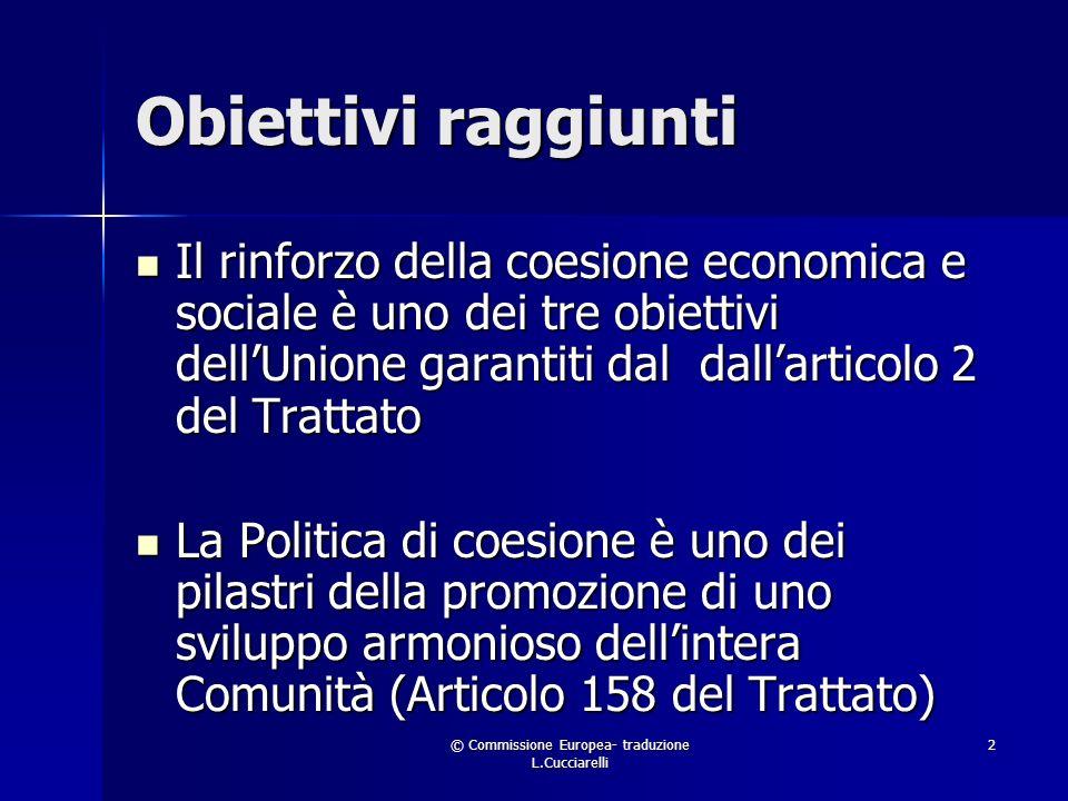 © Commissione Europea- traduzione L.Cucciarelli 2 Obiettivi raggiunti Il rinforzo della coesione economica e sociale è uno dei tre obiettivi dellUnione garantiti dal dallarticolo 2 del Trattato Il rinforzo della coesione economica e sociale è uno dei tre obiettivi dellUnione garantiti dal dallarticolo 2 del Trattato La Politica di coesione è uno dei pilastri della promozione di uno sviluppo armonioso dellintera Comunità (Articolo 158 del Trattato) La Politica di coesione è uno dei pilastri della promozione di uno sviluppo armonioso dellintera Comunità (Articolo 158 del Trattato)