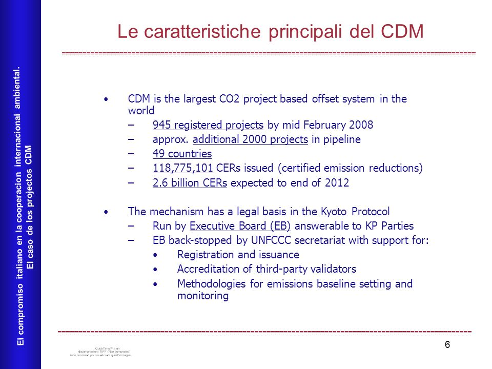 6 Le caratteristiche principali del CDM El compromiso italiano en la cooperacion internacional ambiental. El caso de los projectos CDM CDM is the larg