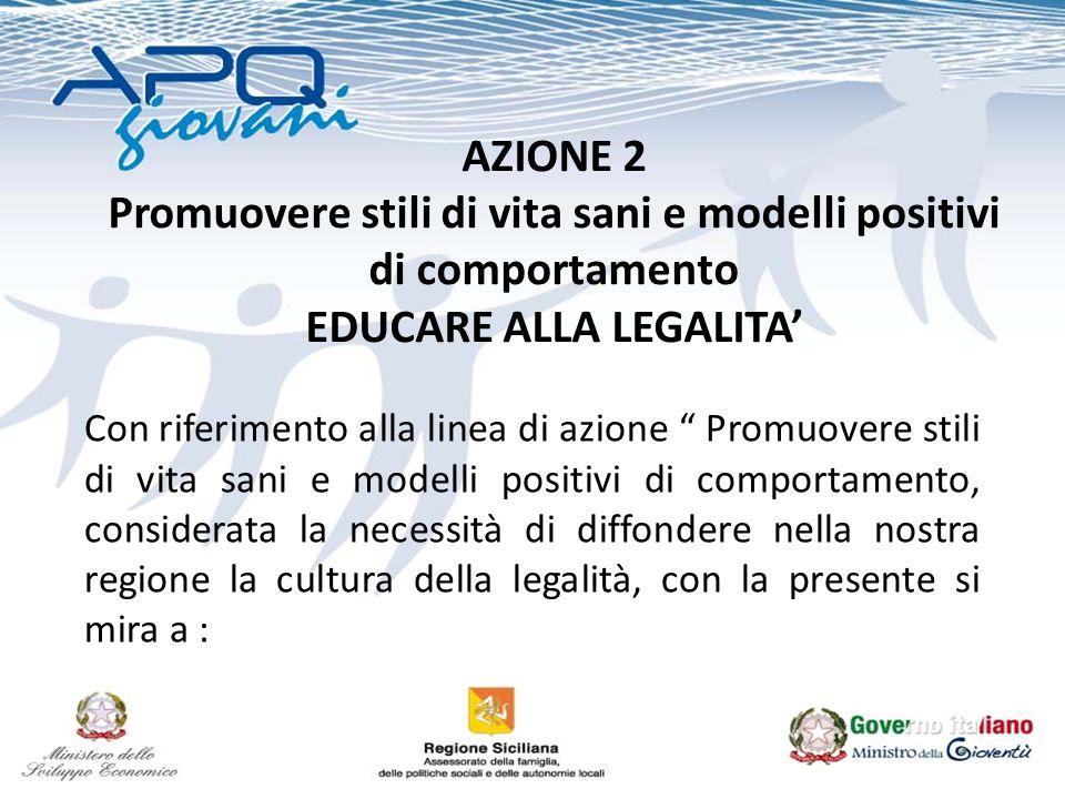 AZIONE 2 Promuovere stili di vita sani e modelli positivi di comportamento EDUCARE ALLA LEGALITA Con riferimento alla linea di azione Promuovere stili