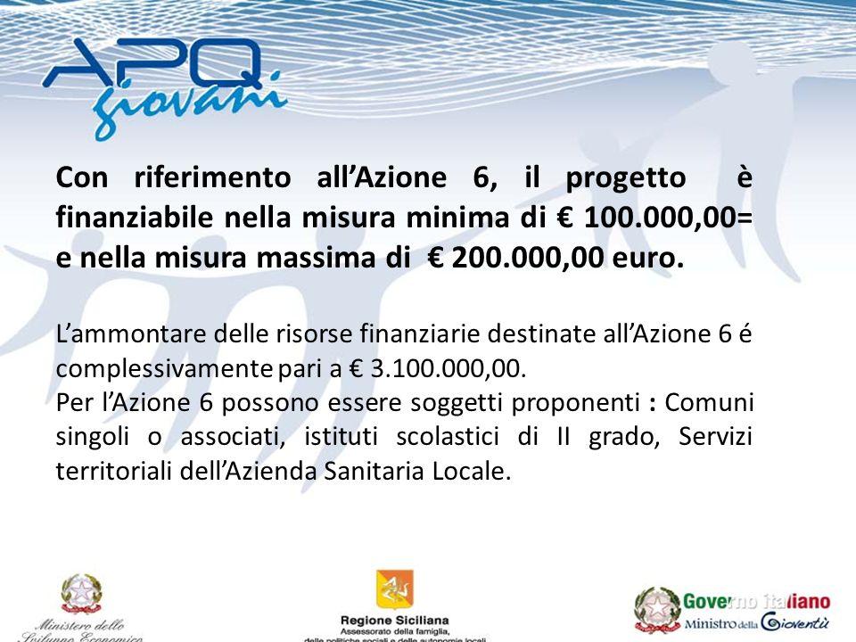 Con riferimento allAzione 6, il progetto è finanziabile nella misura minima di 100.000,00= e nella misura massima di 200.000,00 euro. Lammontare delle