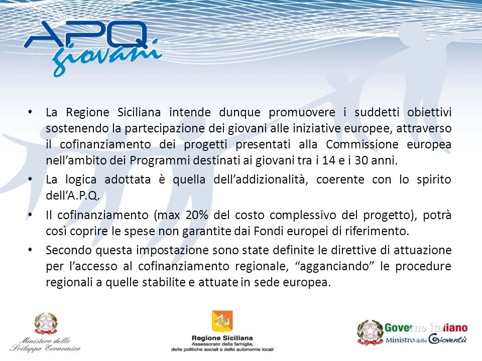 La Regione Siciliana intende dunque promuovere i suddetti obiettivi sostenendo la partecipazione dei giovani alle iniziative europee, attraverso il cofinanziamento dei progetti presentati alla Commissione europea nellambito dei Programmi destinati ai giovani tra i 14 e i 30 anni.