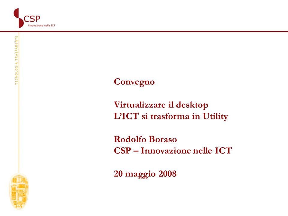 Convegno Virtualizzare il desktop LICT si trasforma in Utility Rodolfo Boraso CSP – Innovazione nelle ICT 20 maggio 2008