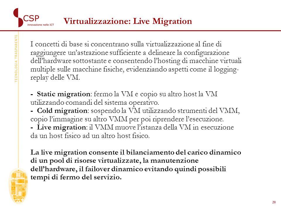 20 Virtualizzazione: Live Migration I concetti di base si concentrano sulla virtualizzazione al fine di raggiungere unastrazione sufficiente a delineare la configurazione dellhardware sottostante e consentendo lhosting di macchine virtuali multiple sulle macchine fisiche, evidenziando aspetti come il logging- replay delle VM.