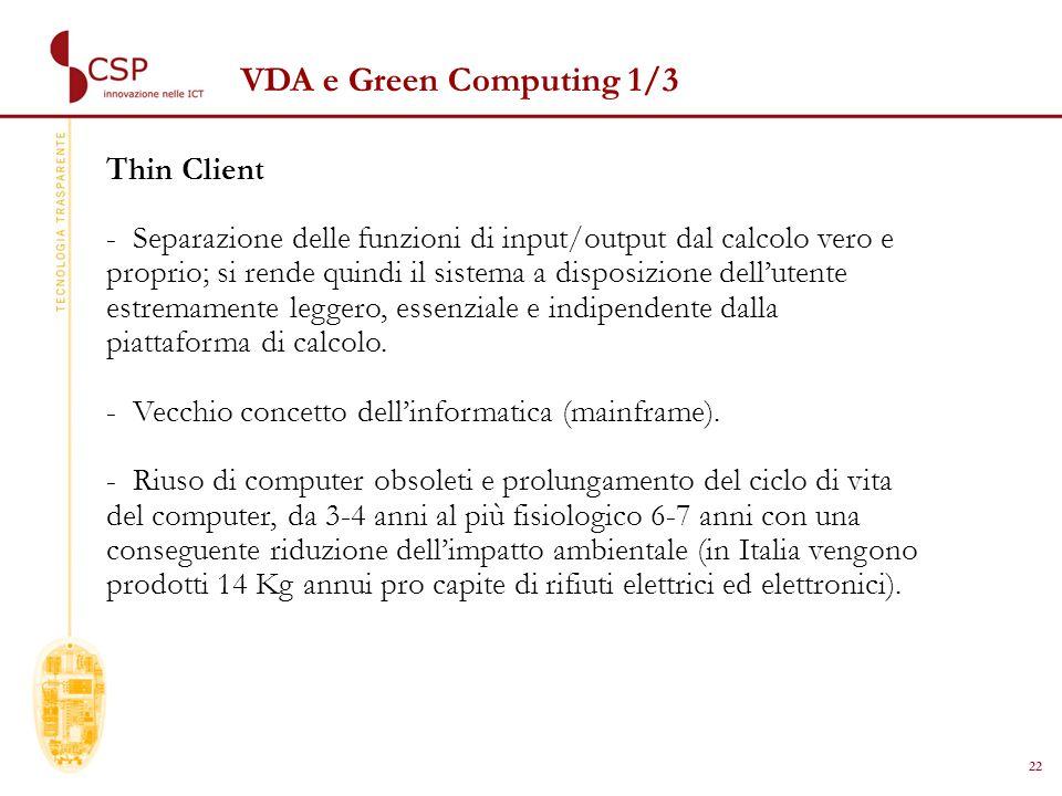 22 VDA e Green Computing 1/3 Thin Client - Separazione delle funzioni di input/output dal calcolo vero e proprio; si rende quindi il sistema a disposizione dellutente estremamente leggero, essenziale e indipendente dalla piattaforma di calcolo.