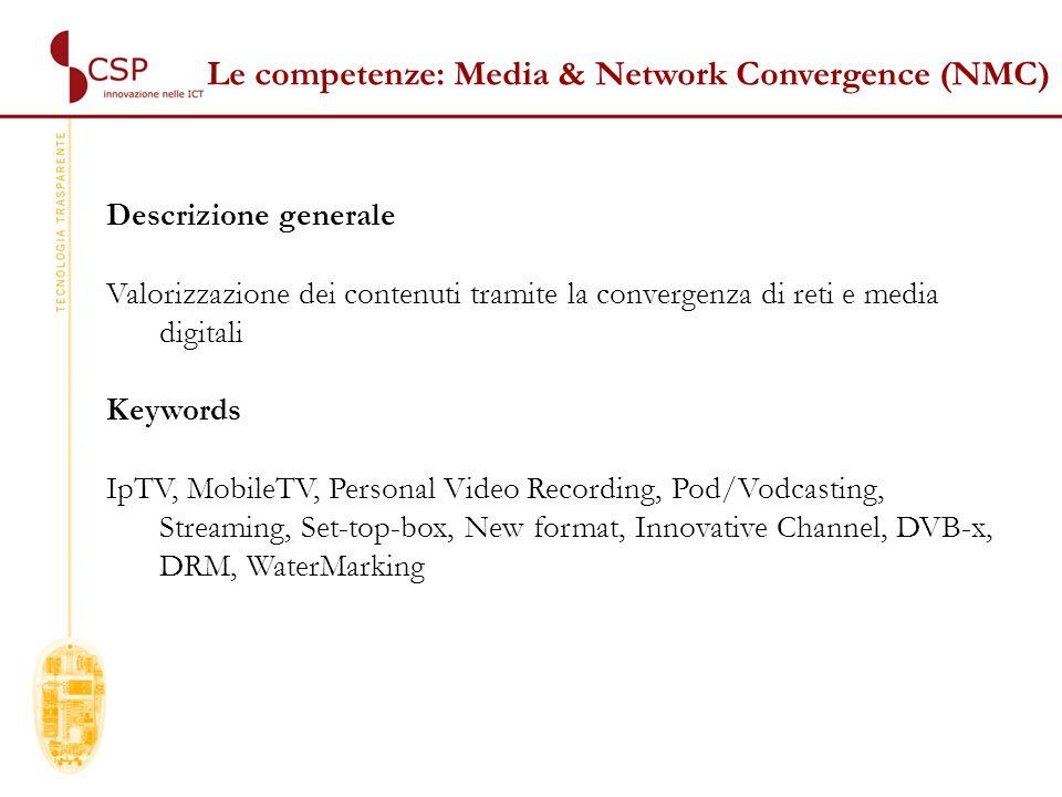 Le competenze: Media & Network Convergence (NMC) Descrizione generale Valorizzazione dei contenuti tramite la convergenza di reti e media digitali Keywords IpTV, MobileTV, Personal Video Recording, Pod/Vodcasting, Streaming, Set-top-box, New format, Innovative Channel, DVB-x, DRM, WaterMarking