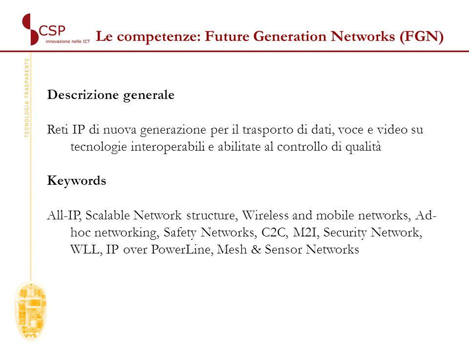 Descrizione generale Framework per la realizzazione e distribuzione di servizi in rete IP Keywords SOA, GRID, M2M, SAN, Agenti intelligenti, ECM, DHPC, ISCSI, Security Middleware, Clearing Houses, LBS, CA&PKI Le competenze: Next Generation Services (NGS)