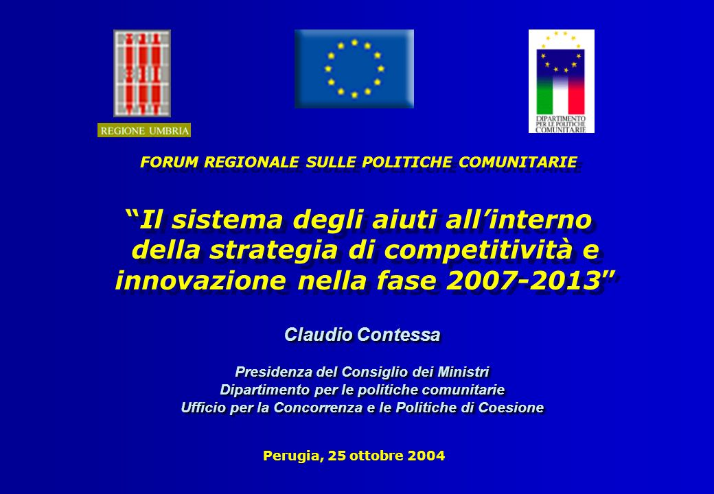 Perugia, 25 ottobre 2004 FORUM REGIONALE SULLE POLITICHE COMUNITARIE Il sistema degli aiuti allinterno della strategia di competitività e innovazione nella fase 2007-2013 FORUM REGIONALE SULLE POLITICHE COMUNITARIE Il sistema degli aiuti allinterno della strategia di competitività e innovazione nella fase 2007-2013 Claudio Contessa Presidenza del Consiglio dei Ministri Dipartimento per le politiche comunitarie Ufficio per la Concorrenza e le Politiche di Coesione Claudio Contessa Presidenza del Consiglio dei Ministri Dipartimento per le politiche comunitarie Ufficio per la Concorrenza e le Politiche di Coesione