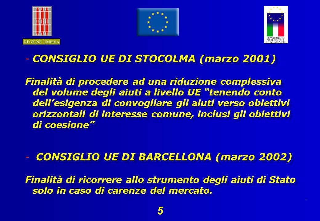 5 -CONSIGLIO UE DI STOCOLMA (marzo 2001) Finalità di procedere ad una riduzione complessiva del volume degli aiuti a livello UE tenendo conto dellesigenza di convogliare gli aiuti verso obiettivi orizzontali di interesse comune, inclusi gli obiettivi di coesione - CONSIGLIO UE DI BARCELLONA (marzo 2002) Finalità di ricorrere allo strumento degli aiuti di Stato solo in caso di carenze del mercato.