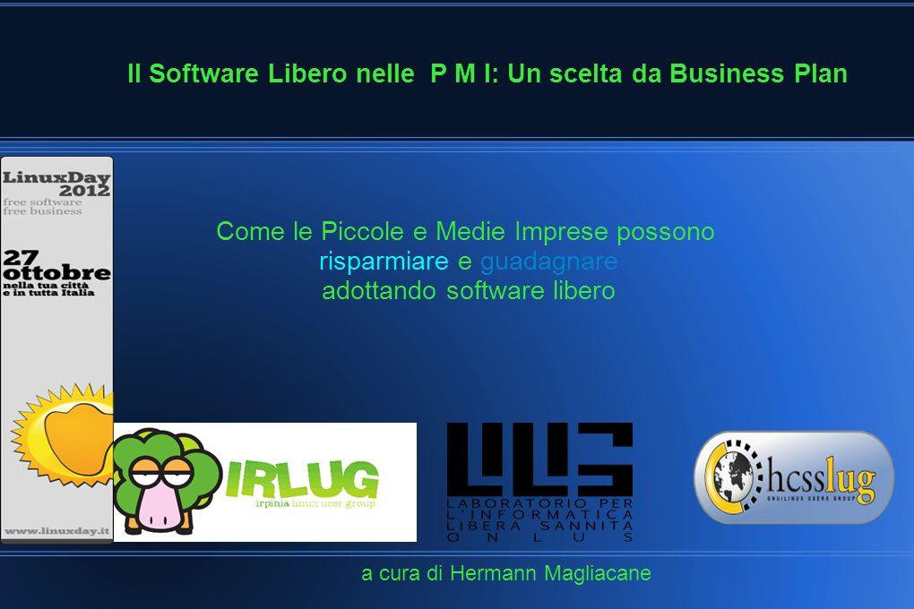 Il Software Libero nelle P M I: Un scelta da Business Plan a cura di Hermann Magliacane Come le Piccole e Medie Imprese possono risparmiare e guadagnare adottando software libero