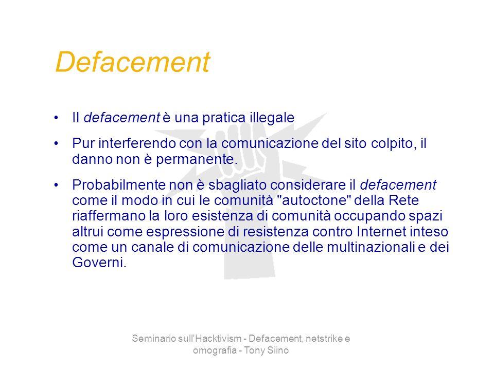 Seminario sull'Hacktivism - Defacement, netstrike e omografia - Tony Siino Defacement Il defacement è una pratica illegale Pur interferendo con la com