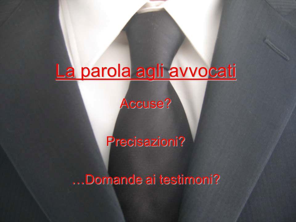 La parola agli avvocati Accuse?Precisazioni? …Domande ai testimoni?