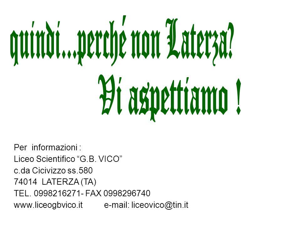 Per informazioni : Liceo Scientifico G.B. VICO c.da Cicivizzo ss.580 74014 LATERZA (TA) TEL. 0998216271- FAX 0998296740 www.liceogbvico.ite-mail: lice
