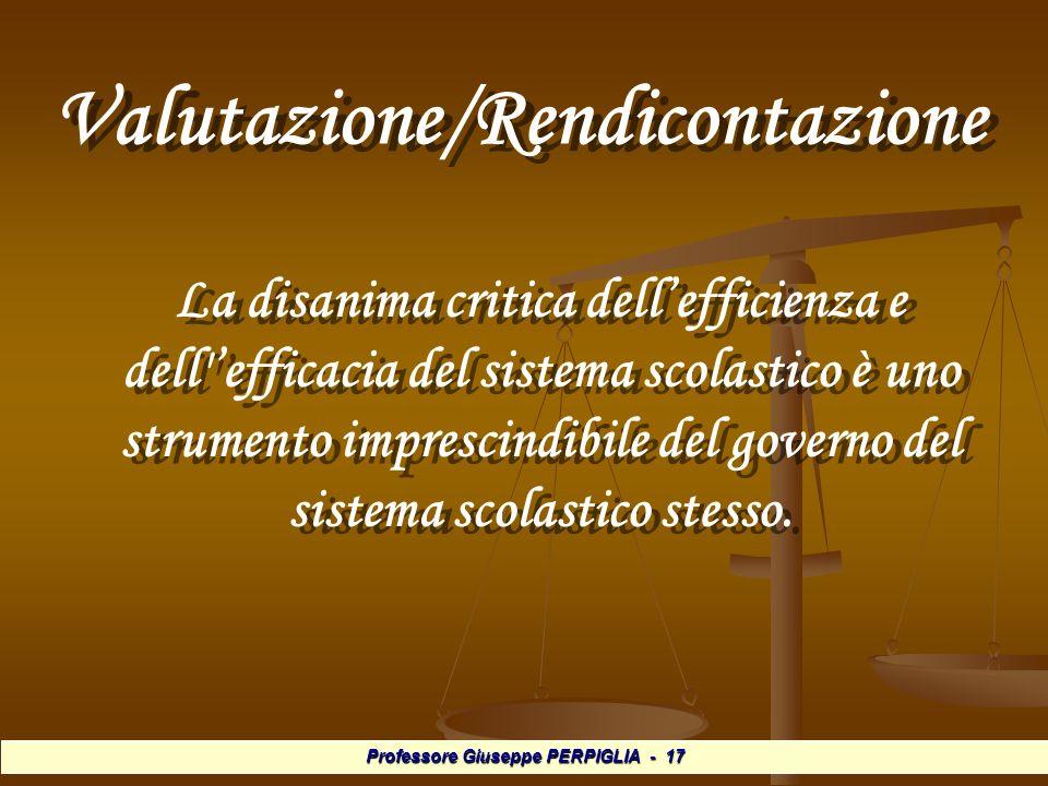 Professore Giuseppe PERPIGLIA - 17 Valutazione/Rendicontazione Valutazione/Rendicontazione La disanima critica dellefficienza e dell efficacia del sistema scolastico è uno strumento imprescindibile del governo del sistema scolastico stesso.
